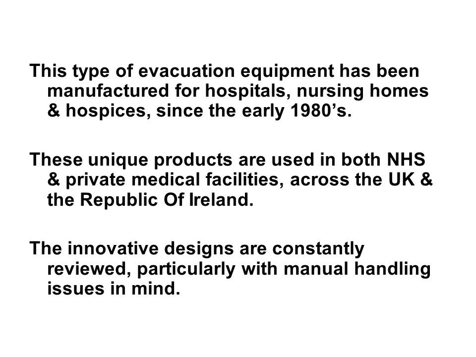 This type of evacuation equipment has been manufactured for hospitals, nursing homes & hospices, since the early 1980's.