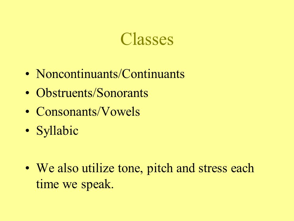Classes Noncontinuants/Continuants Obstruents/Sonorants Consonants/Vowels Syllabic We also utilize tone, pitch and stress each time we speak.