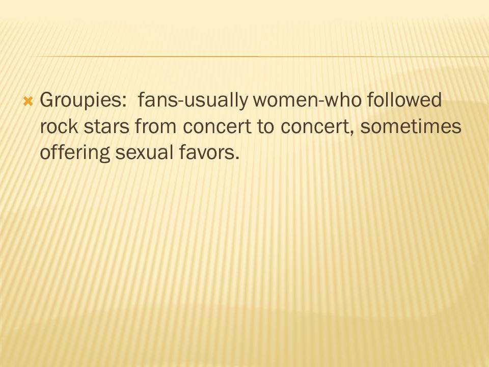  Groupies: fans-usually women-who followed rock stars from concert to concert, sometimes offering sexual favors.