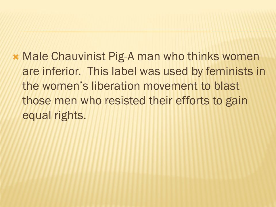  Male Chauvinist Pig-A man who thinks women are inferior.