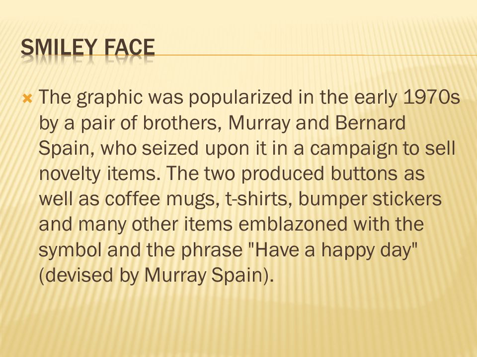  The graphic was popularized in the early 1970s by a pair of brothers, Murray and Bernard Spain, who seized upon it in a campaign to sell novelty items.