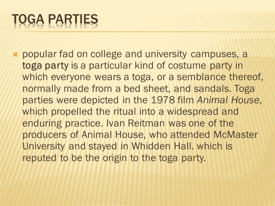  popular fad on college and university campuses, a toga party is a particular kind of costume party in which everyone wears a toga, or a semblance thereof, normally made from a bed sheet, and sandals.