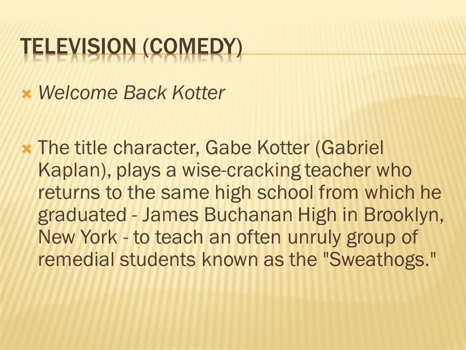  Welcome Back Kotter  The title character, Gabe Kotter (Gabriel Kaplan), plays a wise-cracking teacher who returns to the same high school from which he graduated - James Buchanan High in Brooklyn, New York - to teach an often unruly group of remedial students known as the Sweathogs.