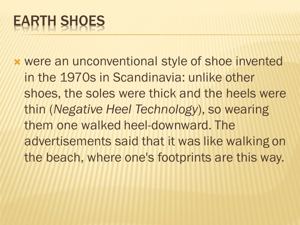  were an unconventional style of shoe invented in the 1970s in Scandinavia: unlike other shoes, the soles were thick and the heels were thin (Negative Heel Technology), so wearing them one walked heel-downward.