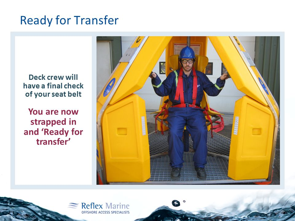 Ready for Transfer Deck crew will have a final check of your seat belt You are now strapped in and 'Ready for transfer'
