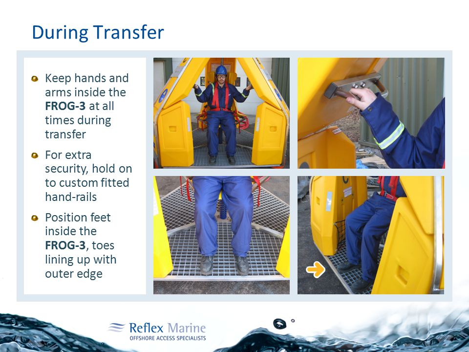 During Transfer Keep hands and arms inside the FROG-3 at all times during transfer For extra security, hold on to custom fitted hand-rails Position feet inside the FROG-3, toes lining up with outer edge