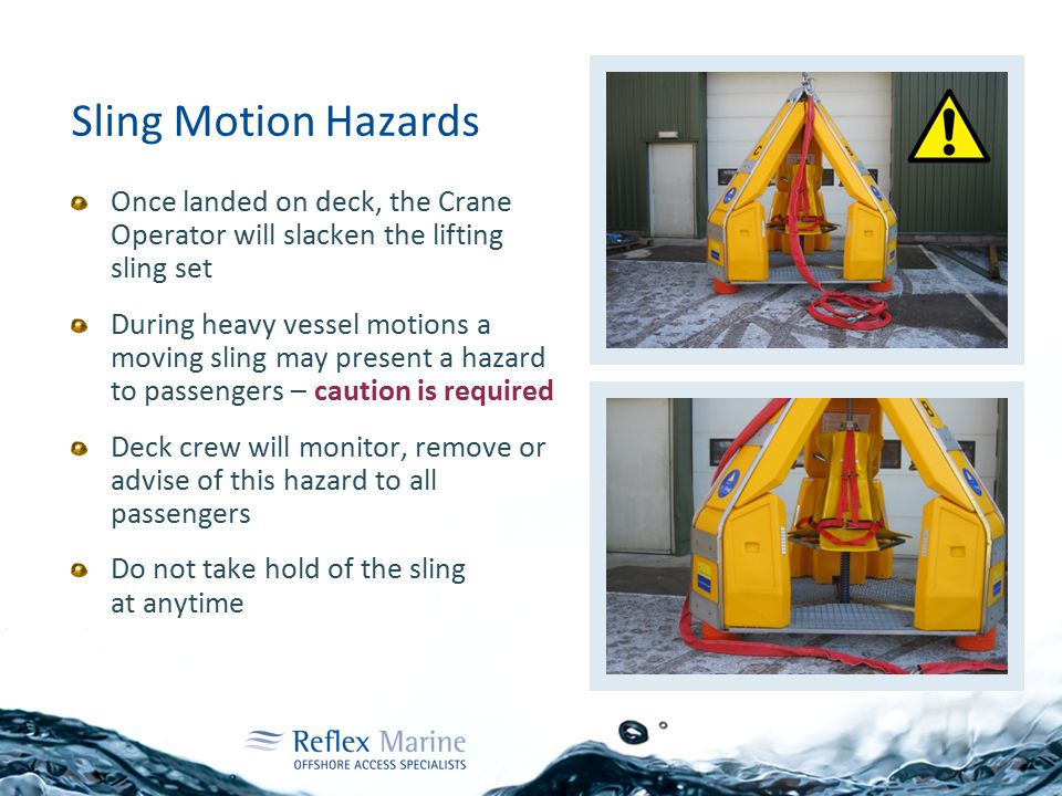 Sling Motion Hazards Once landed on deck, the Crane Operator will slacken the lifting sling set During heavy vessel motions a moving sling may present a hazard to passengers – caution is required Deck crew will monitor, remove or advise of this hazard to all passengers Do not take hold of the sling at anytime