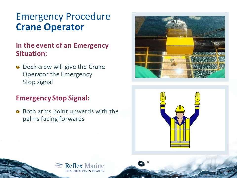 Emergency Procedure Crane Operator In the event of an Emergency Situation: Deck crew will give the Crane Operator the Emergency Stop signal Emergency