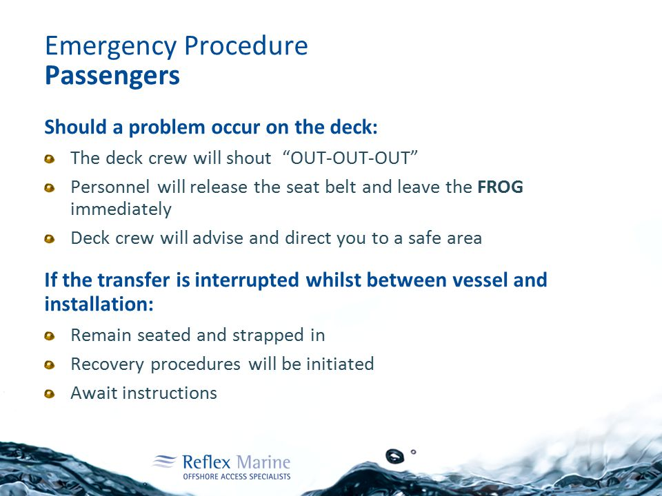 Emergency Procedure Passengers Should a problem occur on the deck: The deck crew will shout OUT-OUT-OUT Personnel will release the seat belt and leave the FROG immediately Deck crew will advise and direct you to a safe area If the transfer is interrupted whilst between vessel and installation: Remain seated and strapped in Recovery procedures will be initiated Await instructions