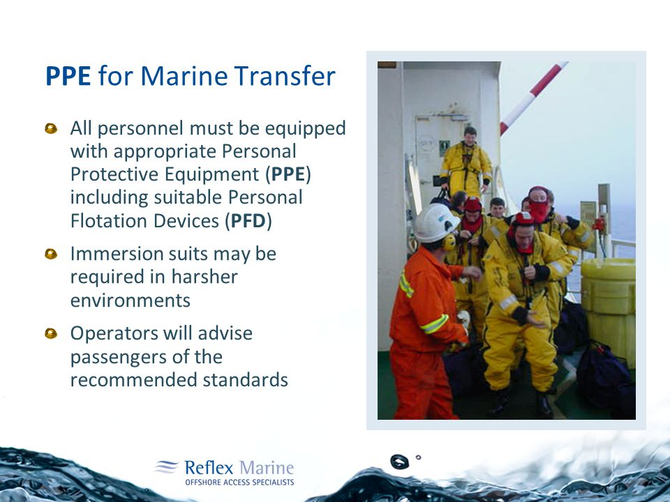 PPE for Marine Transfer All personnel must be equipped with appropriate Personal Protective Equipment (PPE) including suitable Personal Flotation Devi