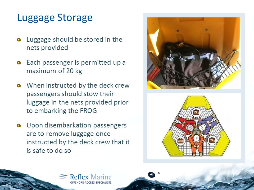 Luggage Storage Luggage should be stored in the nets provided Each passenger is permitted up a maximum of 20 kg When instructed by the deck crew passengers should stow their luggage in the nets provided prior to embarking the FROG Upon disembarkation passengers are to remove luggage once instructed by the deck crew that it is safe to do so