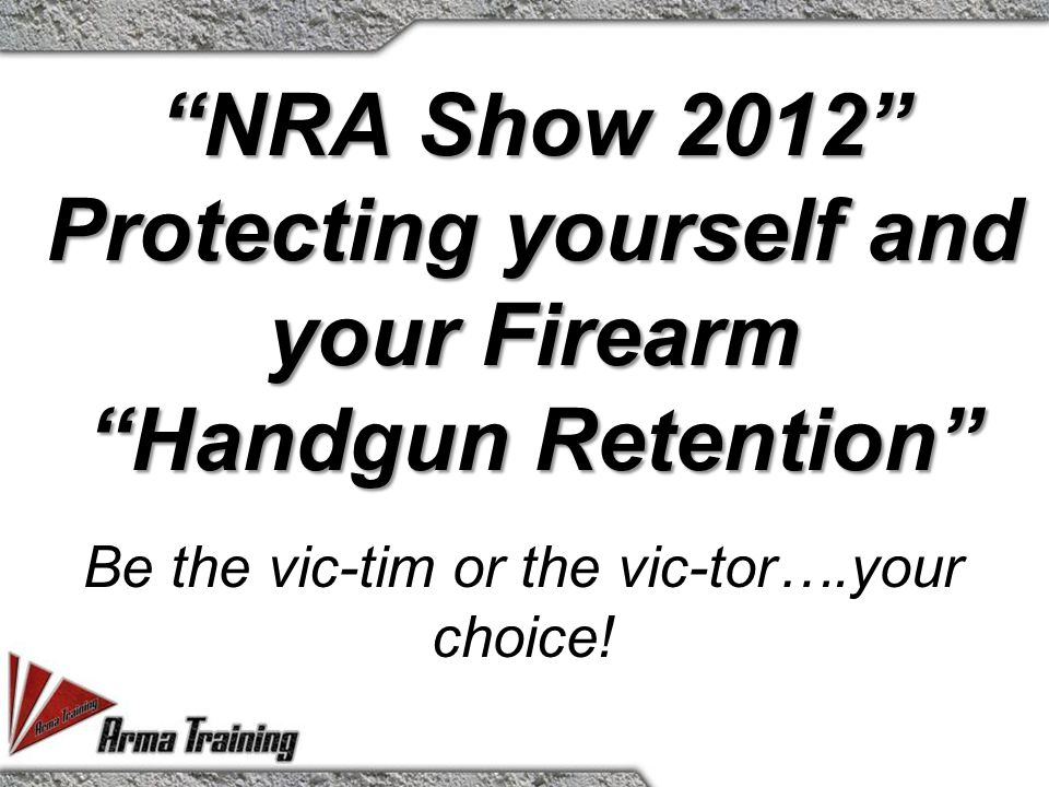 NRA Show 2012 Protecting yourself and your Firearm Handgun Retention Be the vic-tim or the vic-tor….your choice!