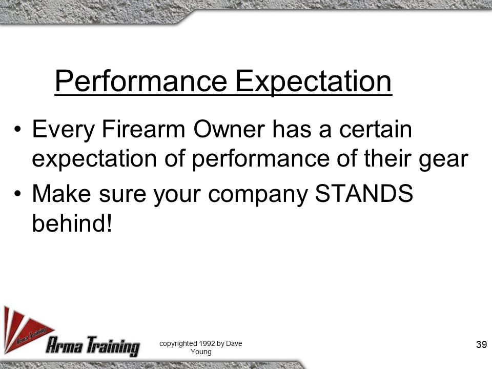 Performance Expectation Every Firearm Owner has a certain expectation of performance of their gear Make sure your company STANDS behind.