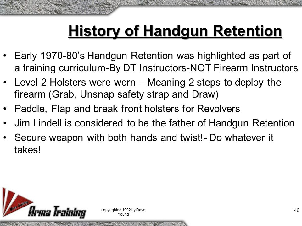 History of Handgun Retention Early 1970-80's Handgun Retention was highlighted as part of a training curriculum-By DT Instructors-NOT Firearm Instructors Level 2 Holsters were worn – Meaning 2 steps to deploy the firearm (Grab, Unsnap safety strap and Draw) Paddle, Flap and break front holsters for Revolvers Jim Lindell is considered to be the father of Handgun Retention Secure weapon with both hands and twist!- Do whatever it takes.