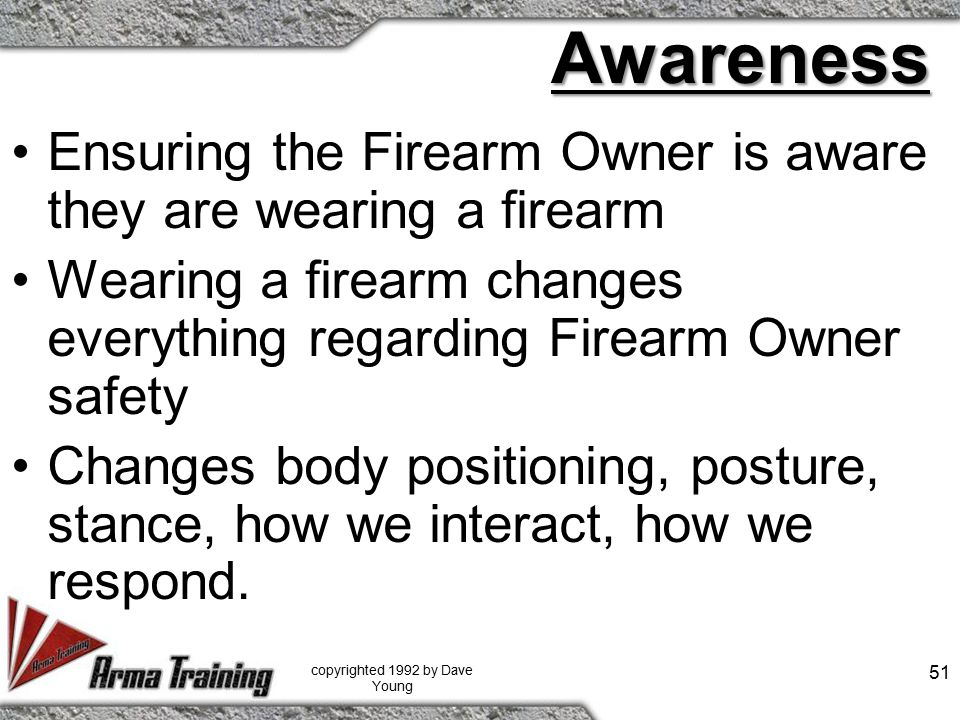 Awareness Ensuring the Firearm Owner is aware they are wearing a firearm Wearing a firearm changes everything regarding Firearm Owner safety Changes body positioning, posture, stance, how we interact, how we respond.