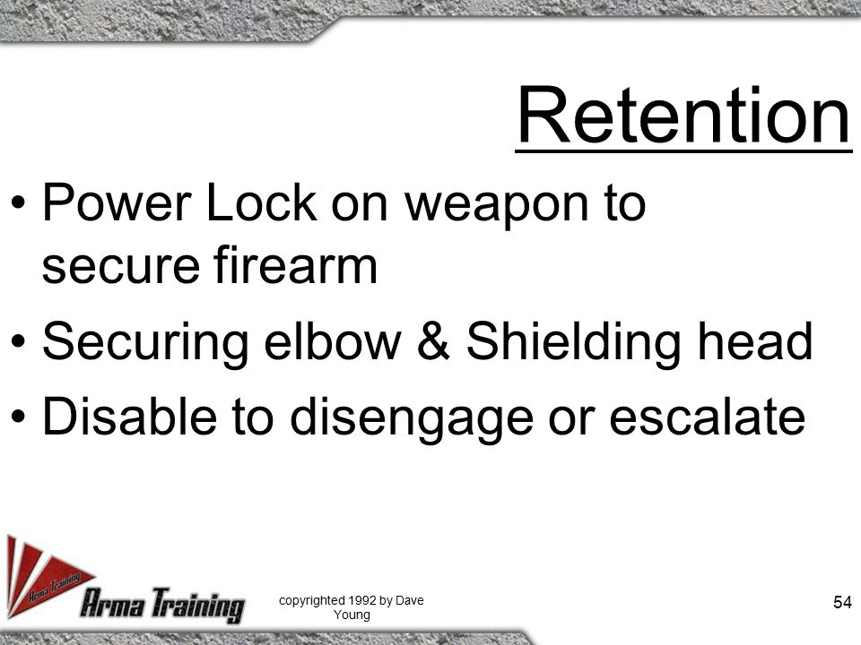 Retention Power Lock on weapon to secure firearm Securing elbow & Shielding head Disable to disengage or escalate copyrighted 1992 by Dave Young 54