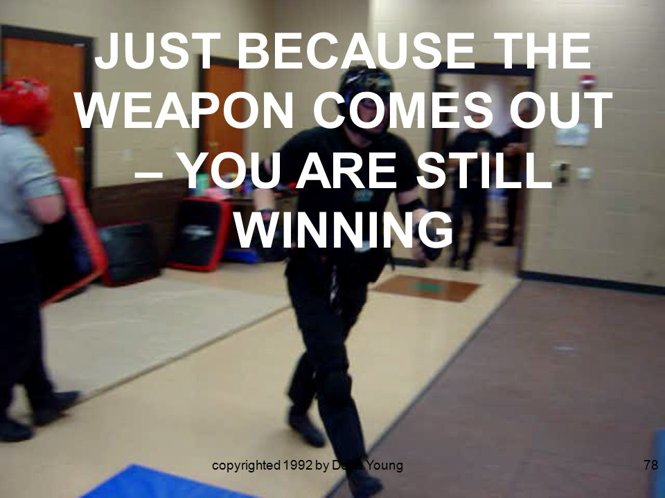 copyrighted 1992 by Dave Young78 JUST BECAUSE THE WEAPON COMES OUT – YOU ARE STILL WINNING