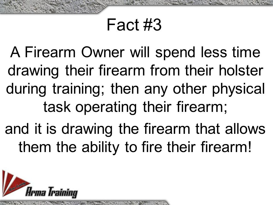 Fact #3 A Firearm Owner will spend less time drawing their firearm from their holster during training; then any other physical task operating their firearm; and it is drawing the firearm that allows them the ability to fire their firearm!