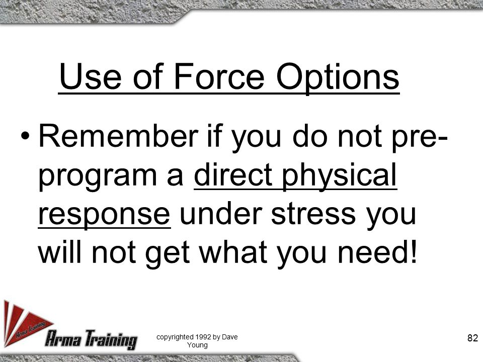 Use of Force Options Remember if you do not pre- program a direct physical response under stress you will not get what you need! copyrighted 1992 by D