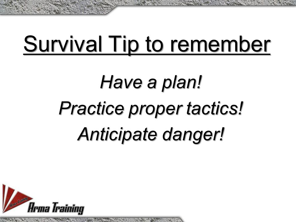 Survival Tip to remember Have a plan! Practice proper tactics! Anticipate danger!