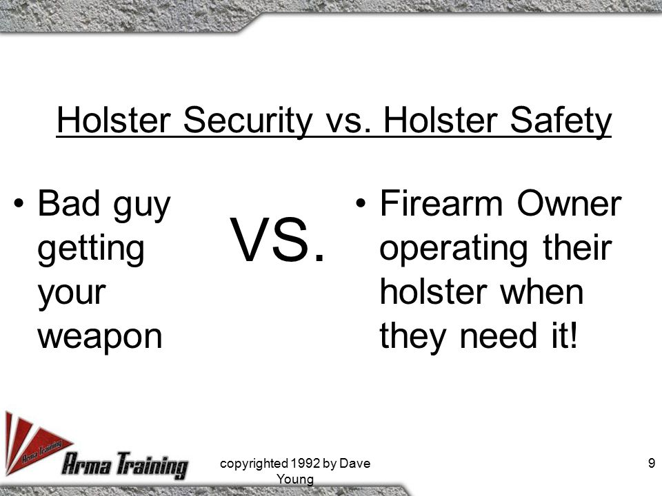 Holster Security vs. Holster Safety Bad guy getting your weapon Firearm Owner operating their holster when they need it! VS. 9copyrighted 1992 by Dave
