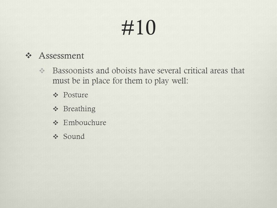 #10  Assessment  Bassoonists and oboists have several critical areas that must be in place for them to play well:  Posture  Breathing  Embouchure  Sound