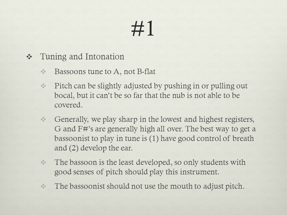 #1  Tuning and Intonation  Bassoons tune to A, not B-flat  Pitch can be slightly adjusted by pushing in or pulling out bocal, but it can't be so far that the nub is not able to be covered.