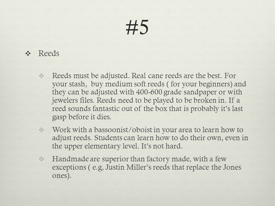 #5  Reeds  Reeds must be adjusted. Real cane reeds are the best.