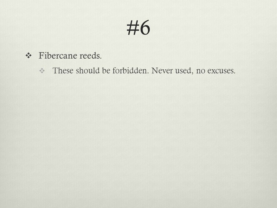 #6  Fibercane reeds.  These should be forbidden. Never used, no excuses.