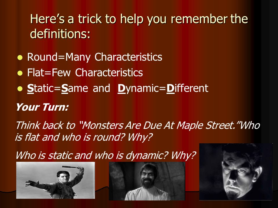 Here's a trick to help you remember the definitions: Round=Many Characteristics Flat=Few Characteristics Static=Same and Dynamic=Different Your Turn: