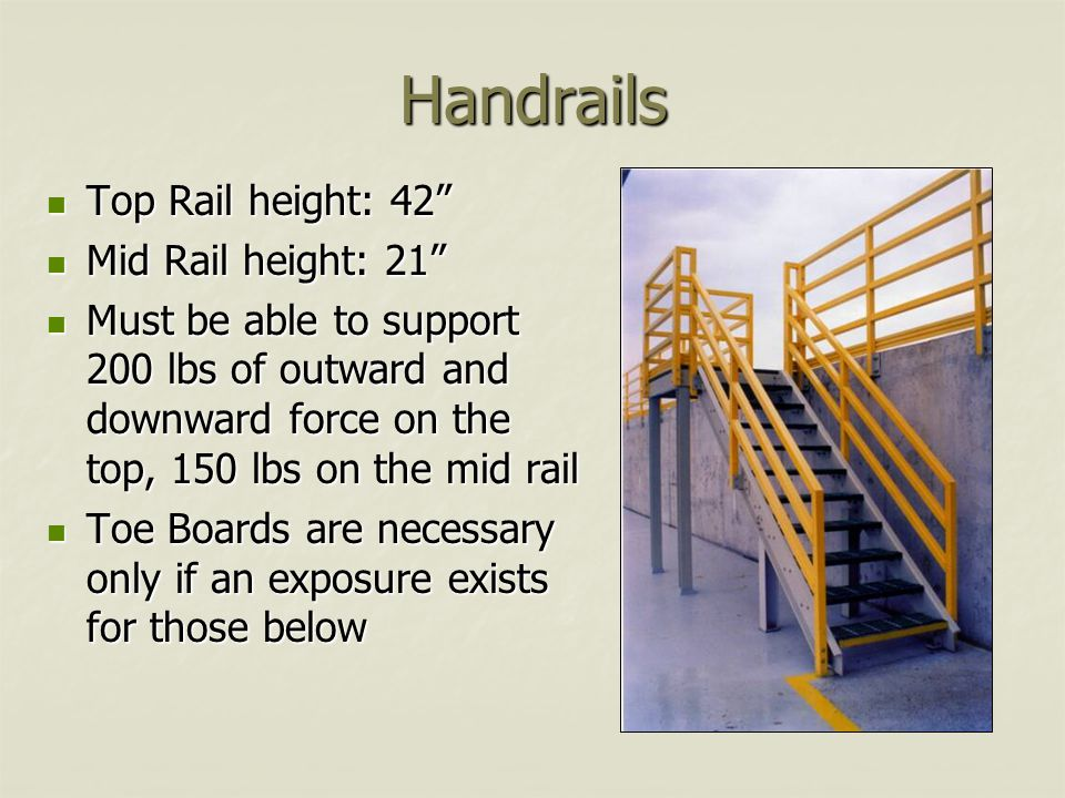 Handrails Top Rail height: 42 Top Rail height: 42 Mid Rail height: 21 Mid Rail height: 21 Must be able to support 200 lbs of outward and downward force on the top, 150 lbs on the mid rail Must be able to support 200 lbs of outward and downward force on the top, 150 lbs on the mid rail Toe Boards are necessary only if an exposure exists for those below Toe Boards are necessary only if an exposure exists for those below