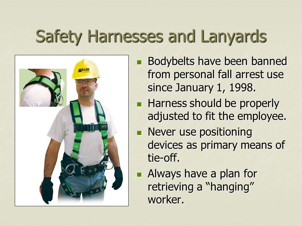 Safety Harnesses and Lanyards Bodybelts have been banned from personal fall arrest use since January 1, 1998.