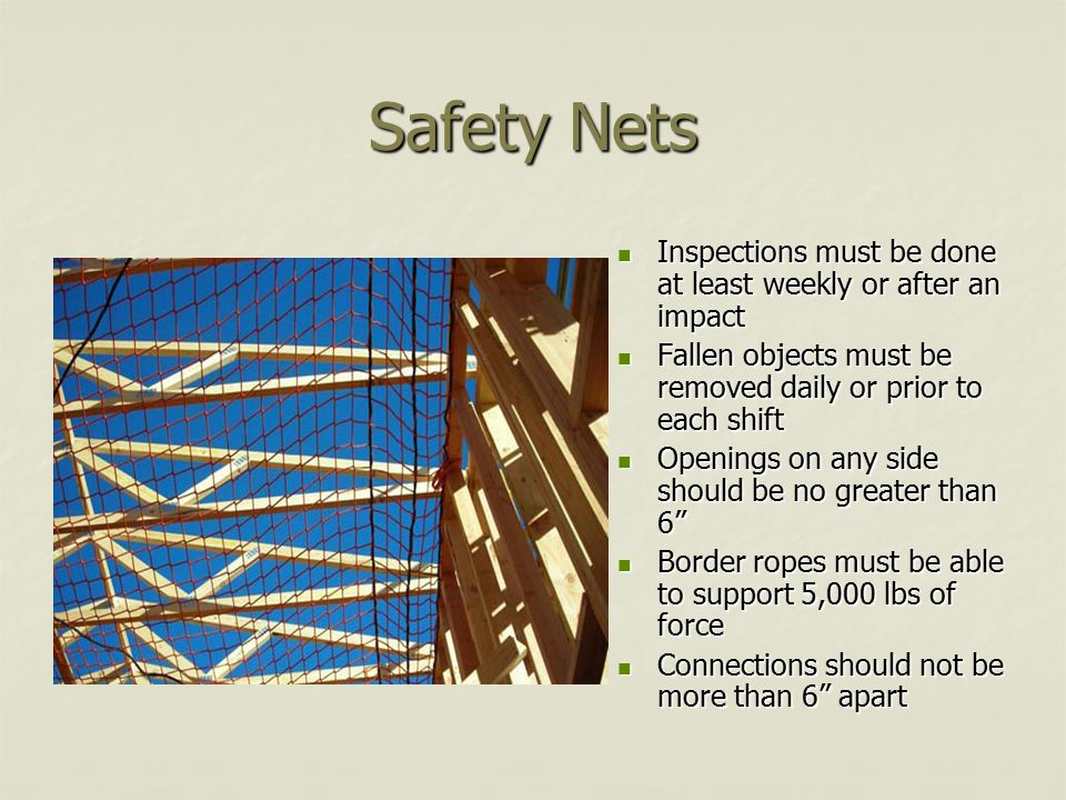Safety Nets Inspections must be done at least weekly or after an impact Inspections must be done at least weekly or after an impact Fallen objects must be removed daily or prior to each shift Fallen objects must be removed daily or prior to each shift Openings on any side should be no greater than 6 Openings on any side should be no greater than 6 Border ropes must be able to support 5,000 lbs of force Border ropes must be able to support 5,000 lbs of force Connections should not be more than 6 apart Connections should not be more than 6 apart