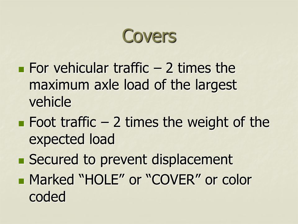 Covers For vehicular traffic – 2 times the maximum axle load of the largest vehicle For vehicular traffic – 2 times the maximum axle load of the largest vehicle Foot traffic – 2 times the weight of the expected load Foot traffic – 2 times the weight of the expected load Secured to prevent displacement Secured to prevent displacement Marked HOLE or COVER or color coded Marked HOLE or COVER or color coded
