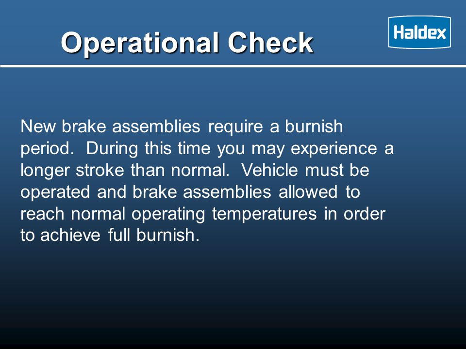 New brake assemblies require a burnish period. During this time you may experience a longer stroke than normal. Vehicle must be operated and brake ass