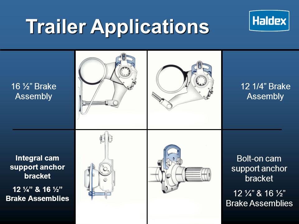 Trailer Applications 16 ½ Brake Assembly Integral cam support anchor bracket 12 ¼ & 16 ½ Brake Assemblies 12 1/4 Brake Assembly Bolt-on cam support anchor bracket 12 ¼ & 16 ½ Brake Assemblies