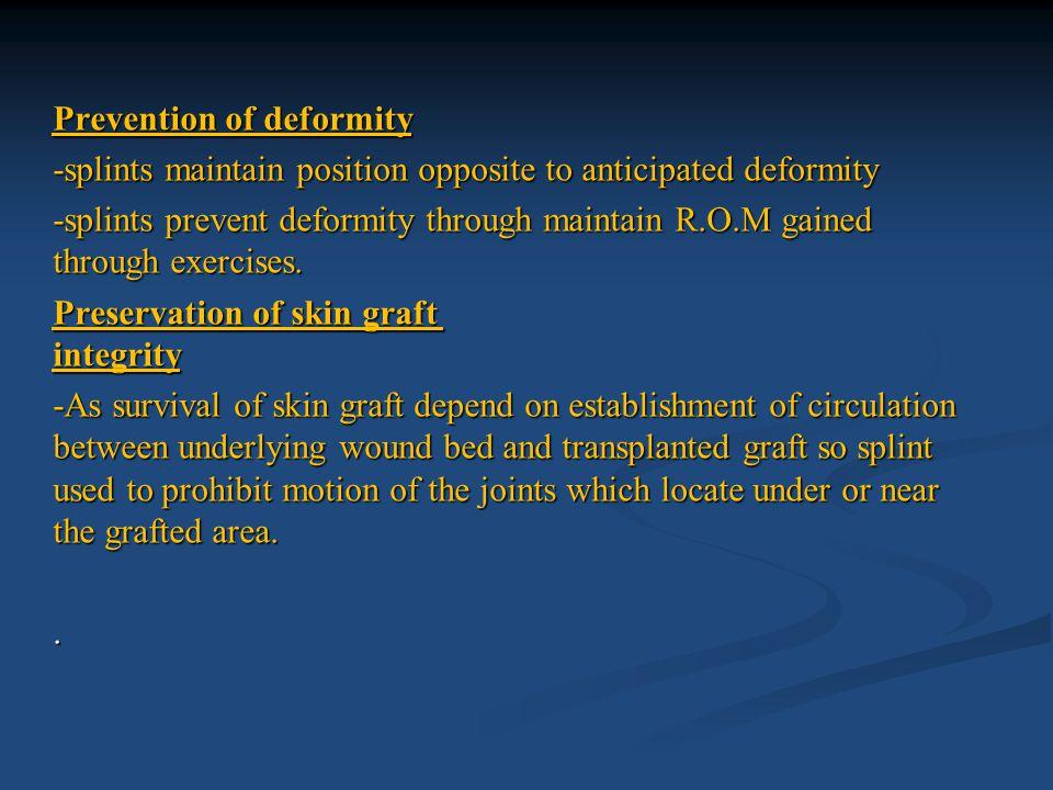 Prevention of deformity -splints maintain position opposite to anticipated deformity -splints prevent deformity through maintain R.O.M gained through