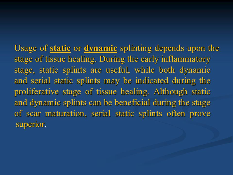 Usage of static or dynamic splinting depends upon the stage of tissue healing. During the early inflammatory stage, static splints are useful, while b