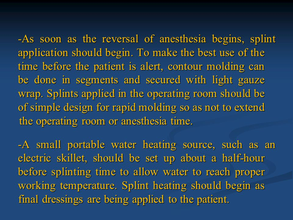 -As soon as the reversal of anesthesia begins, splint application should begin. To make the best use of the time before the patient is alert, contour