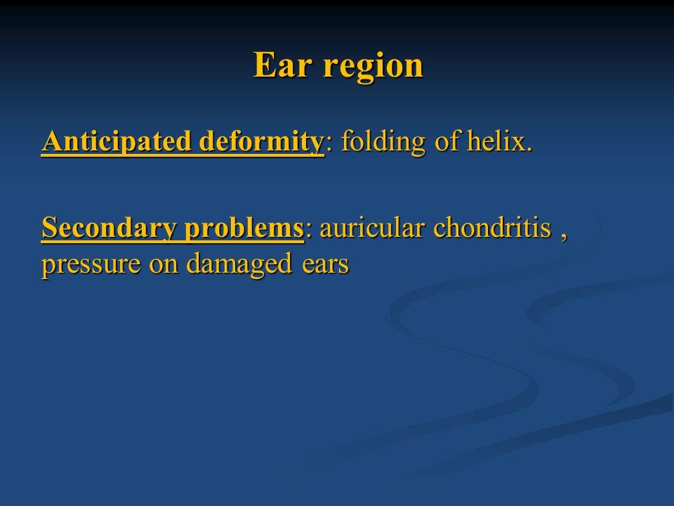 Ear region Anticipated deformity: folding of helix. Secondary problems: auricular chondritis, pressure on damaged ears