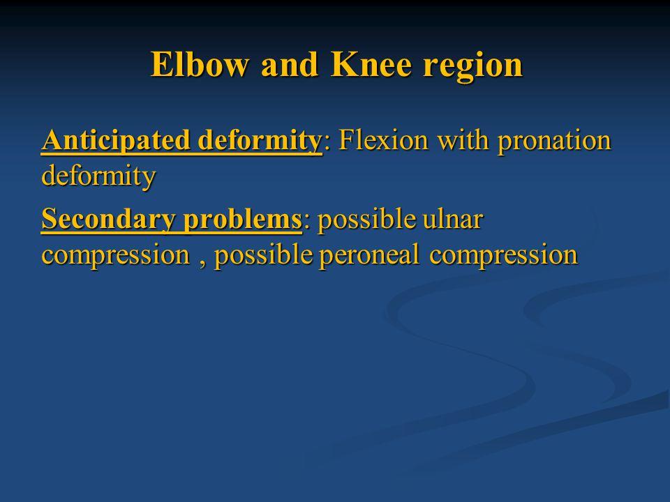 Elbow and Knee region Anticipated deformity: Flexion with pronation deformity Secondary problems: possible ulnar compression, possible peroneal compre