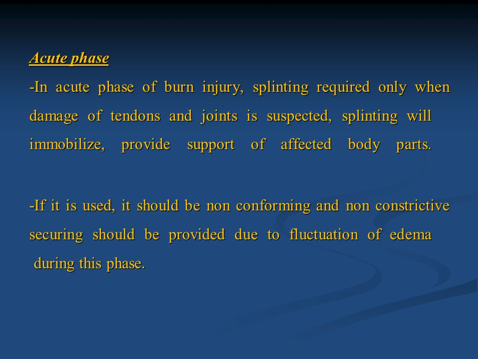 Acute phase -In acute phase of burn injury, splinting required only when damage of tendons and joints is suspected, splinting will immobilize, provide