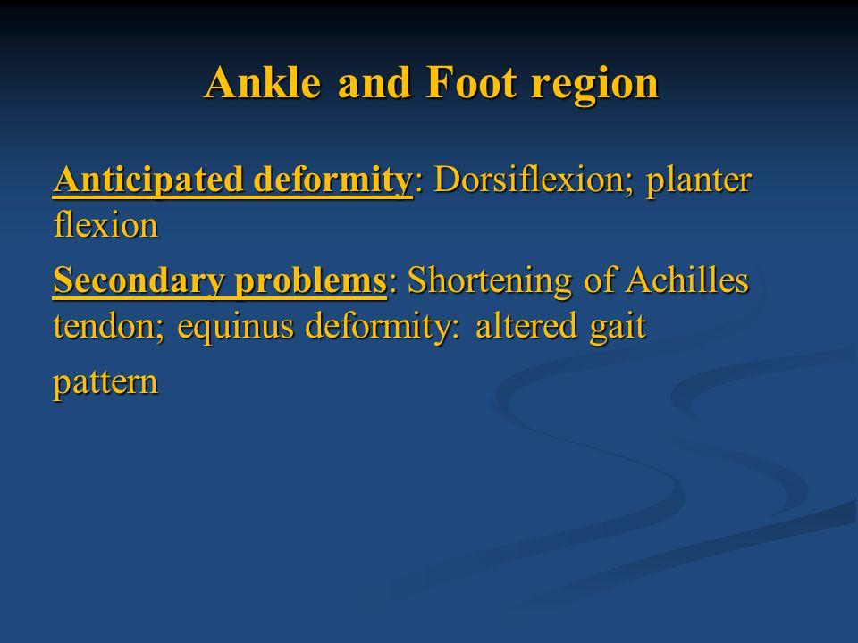 Ankle and Foot region Anticipated deformity: Dorsiflexion; planter flexion Secondary problems: Shortening of Achilles tendon; equinus deformity: alter