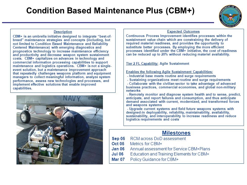 Condition Based Maintenance Plus (CBM+) Description CBM+ is an umbrella initiative designed to integrate best-of- breed maintenance strategies and concepts (including, but not limited to Condition Based Maintenance and Reliability Centered Maintenance) with emerging diagnostics and prognostics technology to increase maintenance efficiency and productivity and decrease weapon system sustainment costs.