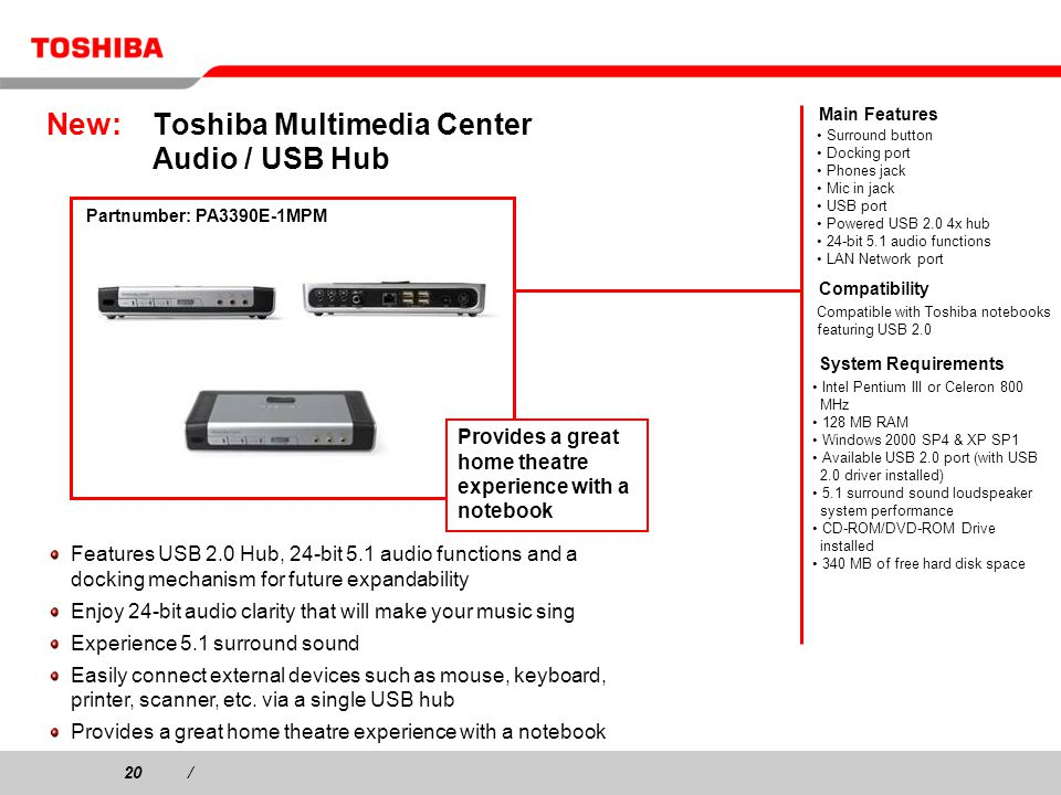 20/ New: Toshiba Multimedia Center Audio / USB Hub Features USB 2.0 Hub, 24-bit 5.1 audio functions and a docking mechanism for future expandability Enjoy 24-bit audio clarity that will make your music sing Experience 5.1 surround sound Easily connect external devices such as mouse, keyboard, printer, scanner, etc.