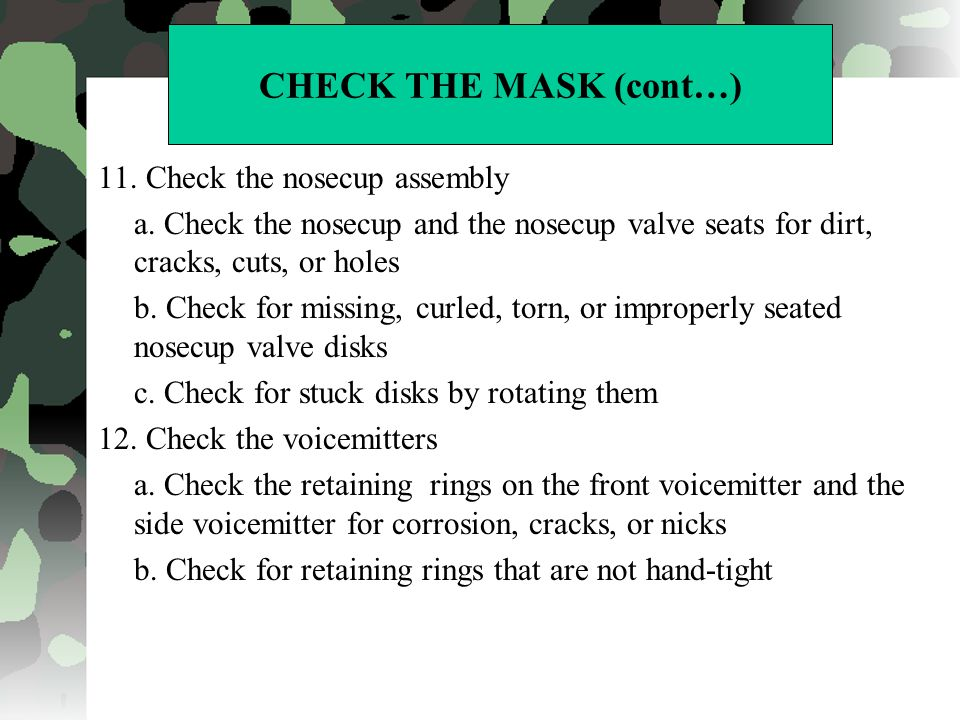 CHECK THE MASK (cont…) 11. Check the nosecup assembly a. Check the nosecup and the nosecup valve seats for dirt, cracks, cuts, or holes b. Check for m