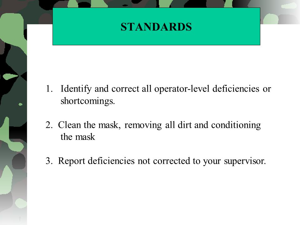STANDARDS 1.Identify and correct all operator-level deficiencies or shortcomings. 2. Clean the mask, removing all dirt and conditioning the mask 3. Re