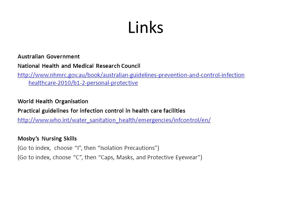 Links Australian Government National Health and Medical Research Council http://www.nhmrc.gov.au/book/australian-guidelines-prevention-and-control-infection healthcare-2010/b1-2-personal-protective World Health Organisation Practical guidelines for infection control in health care facilities http://www.who.int/water_sanitation_health/emergencies/infcontrol/en/ Mosby's Nursing Skills (Go to index, choose I , then Isolation Precautions ) (Go to index, choose C , then Caps, Masks, and Protective Eyewear )