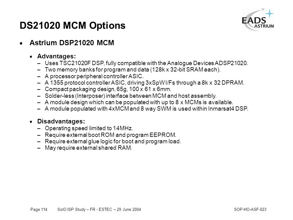 Page 114SolO ISP Study – FR - ESTEC – 29 June 2004SOP-HO-ASF-023 DS21020 MCM Options  Astrium DSP21020 MCM  Advantages: –Uses TSC21020F DSP, fully compatible with the Analogue Devices ADSP21020.