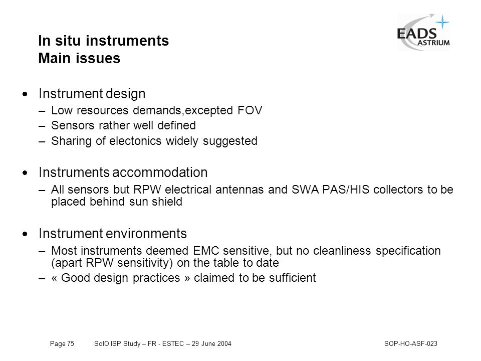 Page 75SolO ISP Study – FR - ESTEC – 29 June 2004SOP-HO-ASF-023 In situ instruments Main issues  Instrument design –Low resources demands,excepted FOV –Sensors rather well defined –Sharing of electonics widely suggested  Instruments accommodation –All sensors but RPW electrical antennas and SWA PAS/HIS collectors to be placed behind sun shield  Instrument environments –Most instruments deemed EMC sensitive, but no cleanliness specification (apart RPW sensitivity) on the table to date –« Good design practices » claimed to be sufficient